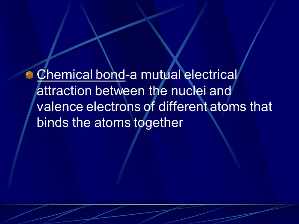 Chemical bond-a mutual electrical attraction between the nuclei and valence electrons of different atoms that binds the atoms together