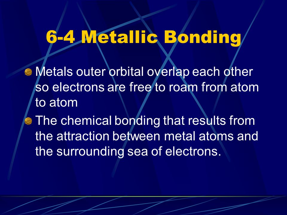 6-4 Metallic Bonding Metals outer orbital overlap each other so electrons are free to roam from atom to atom The chemical bonding that results from th