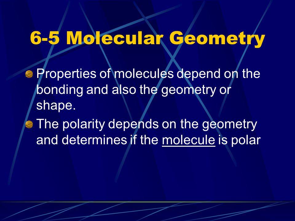 6-5 Molecular Geometry Properties of molecules depend on the bonding and also the geometry or shape. The polarity depends on the geometry and determin