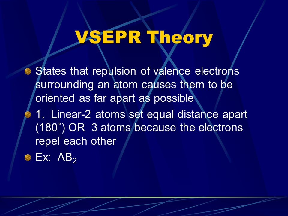 VSEPR Theory States that repulsion of valence electrons surrounding an atom causes them to be oriented as far apart as possible 1. Linear-2 atoms set