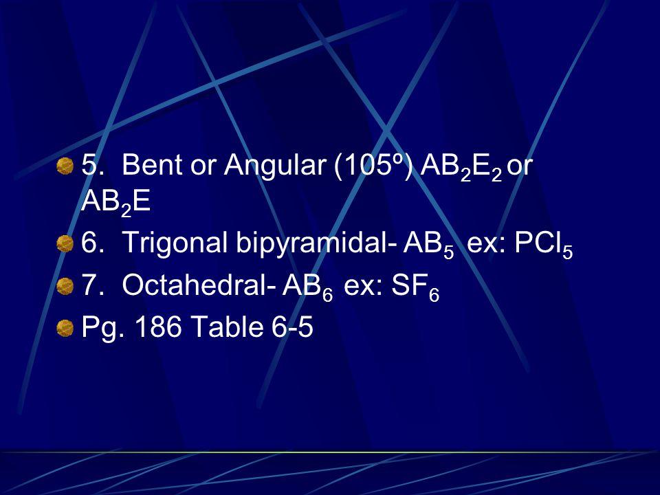 5. Bent or Angular (105º) AB 2 E 2 or AB 2 E 6. Trigonal bipyramidal- AB 5 ex: PCl 5 7. Octahedral- AB 6 ex: SF 6 Pg. 186 Table 6-5