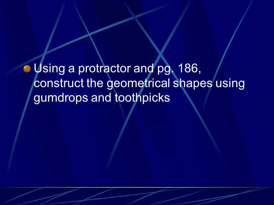Using a protractor and pg. 186, construct the geometrical shapes using gumdrops and toothpicks