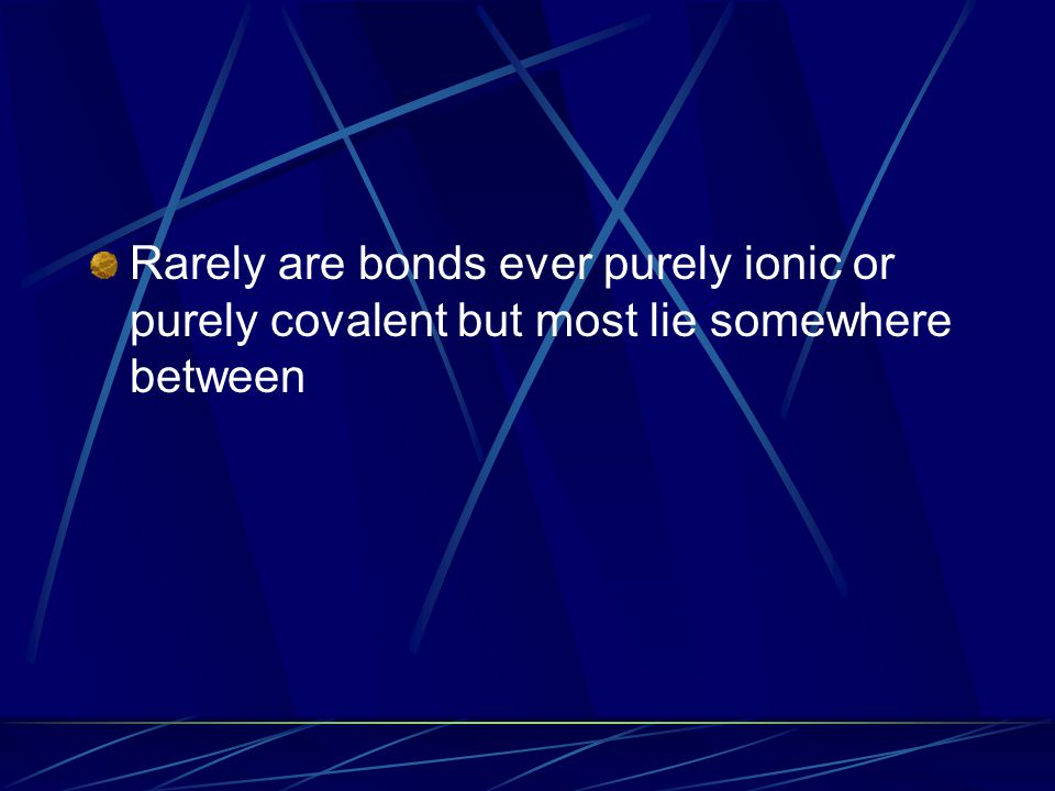 Rarely are bonds ever purely ionic or purely covalent but most lie somewhere between