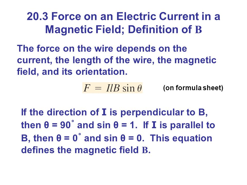 20.3 Force on an Electric Current in a Magnetic Field; Definition of B The force on the wire depends on the current, the length of the wire, the magnetic field, and its orientation.
