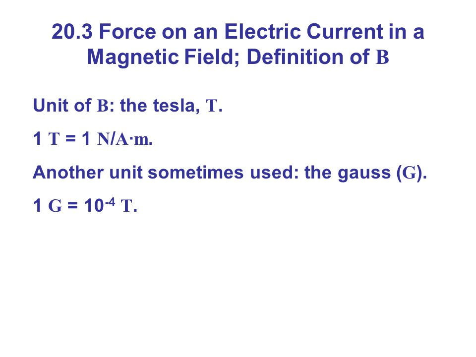20.3 Force on an Electric Current in a Magnetic Field; Definition of B Unit of B : the tesla, T.