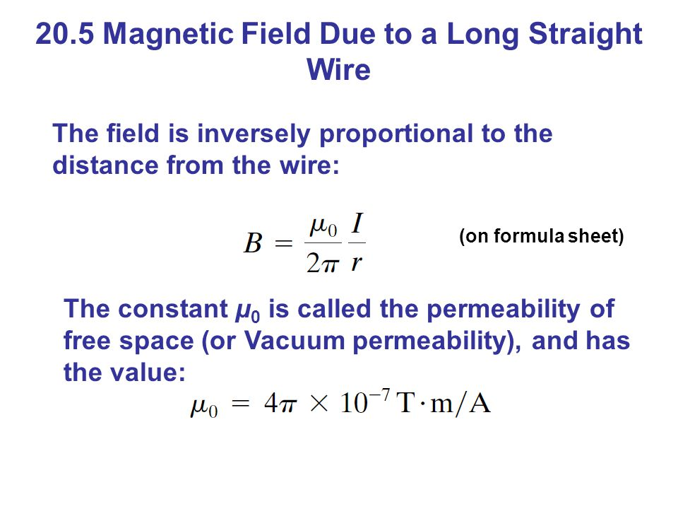 20.5 Magnetic Field Due to a Long Straight Wire The field is inversely proportional to the distance from the wire: (on formula sheet) The constant μ 0 is called the permeability of free space (or Vacuum permeability), and has the value: