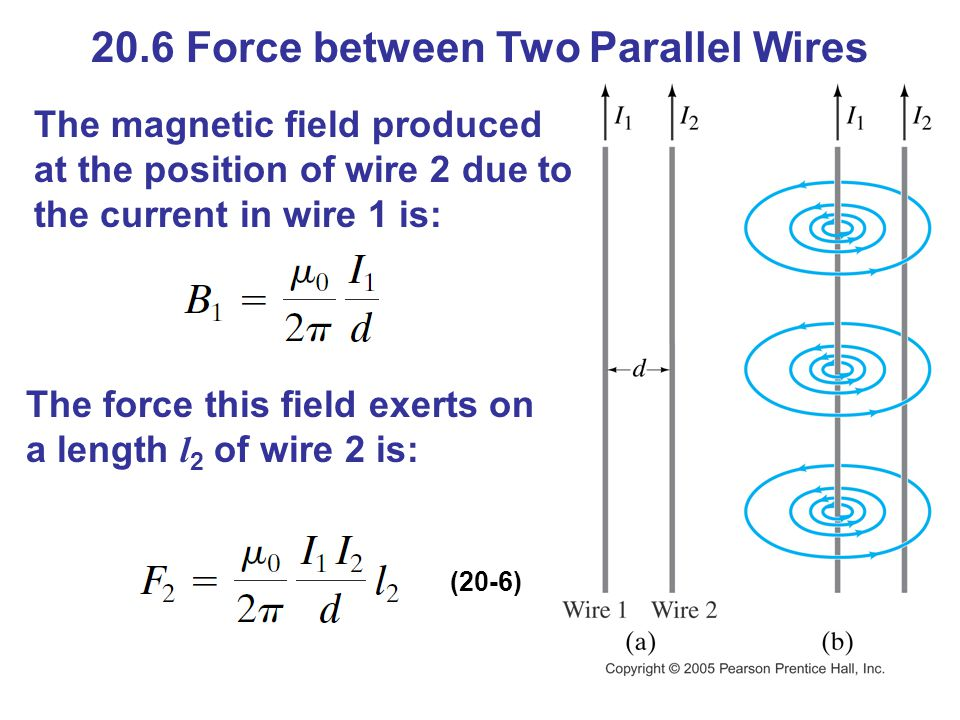 20.6 Force between Two Parallel Wires The magnetic field produced at the position of wire 2 due to the current in wire 1 is: The force this field exerts on a length l 2 of wire 2 is: (20-6)