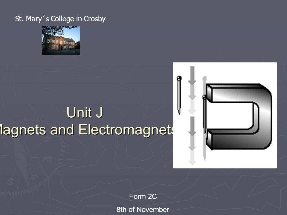 Unit J Magnets and Electromagnets Form 2C 8th of November St. Mary´s College in Crosby