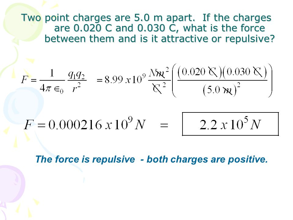 Two point charges are 5.0 m apart. If the charges are 0.020 C and 0.030 C, what is the force between them and is it attractive or repulsive? The force
