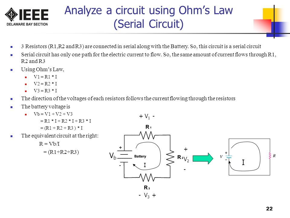 22 Analyze a circuit using Ohm's Law (Serial Circuit) VbVb + V 1 - +V2-+V2- - V 3 + I 3 Resistors (R1,R2 and R3) are connected in serial along with the Battery.