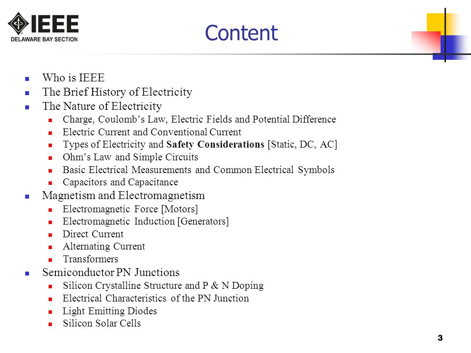 3 Content Who is IEEE The Brief History of Electricity The Nature of Electricity Charge, Coulomb's Law, Electric Fields and Potential Difference Electric Current and Conventional Current Types of Electricity and Safety Considerations [Static, DC, AC] Ohm's Law and Simple Circuits Basic Electrical Measurements and Common Electrical Symbols Capacitors and Capacitance Magnetism and Electromagnetism Electromagnetic Force [Motors] Electromagnetic Induction [Generators] Direct Current Alternating Current Transformers Semiconductor PN Junctions Silicon Crystalline Structure and P & N Doping Electrical Characteristics of the PN Junction Light Emitting Diodes Silicon Solar Cells 3