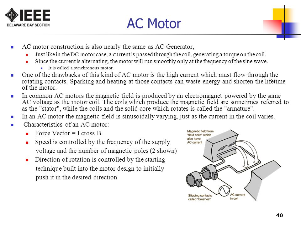 40 AC Motor AC motor construction is also nearly the same as AC Generator, Just like in the DC motor case, a current is passed through the coil, generating a torque on the coil.