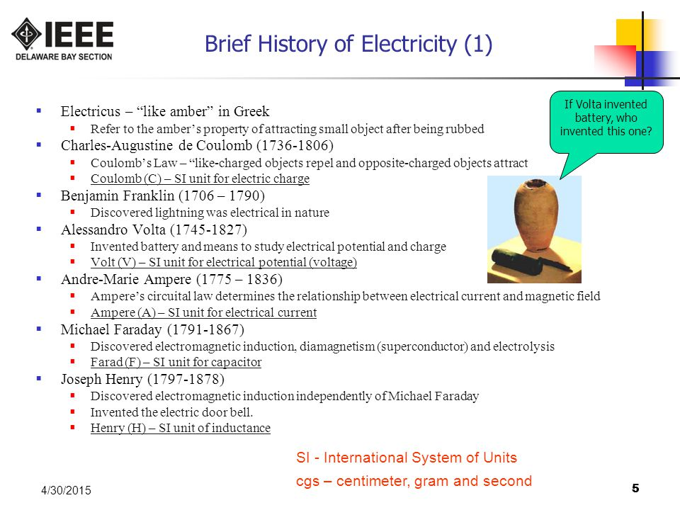 55 4/30/2015 Brief History of Electricity (1)  Electricus – like amber in Greek  Refer to the amber's property of attracting small object after being rubbed  Charles-Augustine de Coulomb (1736-1806)  Coulomb's Law – like-charged objects repel and opposite-charged objects attract  Coulomb (C) – SI unit for electric charge  Benjamin Franklin (1706 – 1790)  Discovered lightning was electrical in nature  Alessandro Volta (1745-1827)  Invented battery and means to study electrical potential and charge  Volt (V) – SI unit for electrical potential (voltage)  Andre-Marie Ampere (1775 – 1836)  Ampere's circuital law determines the relationship between electrical current and magnetic field  Ampere (A) – SI unit for electrical current  Michael Faraday (1791-1867)  Discovered electromagnetic induction, diamagnetism (superconductor) and electrolysis  Farad (F) – SI unit for capacitor  Joseph Henry (1797-1878)  Discovered electromagnetic induction independently of Michael Faraday  Invented the electric door bell.