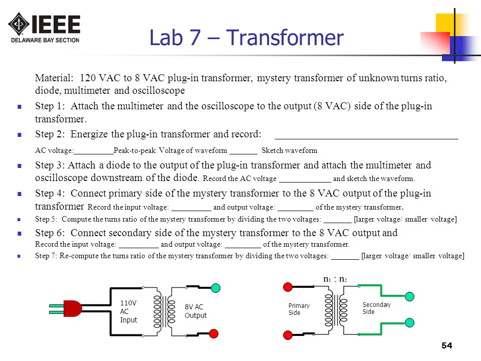 54 Lab 7 – Transformer Material: 120 VAC to 8 VAC plug-in transformer, mystery transformer of unknown turns ratio, diode, multimeter and oscilloscope Step 1: Attach the multimeter and the oscilloscope to the output (8 VAC) side of the plug-in transformer.