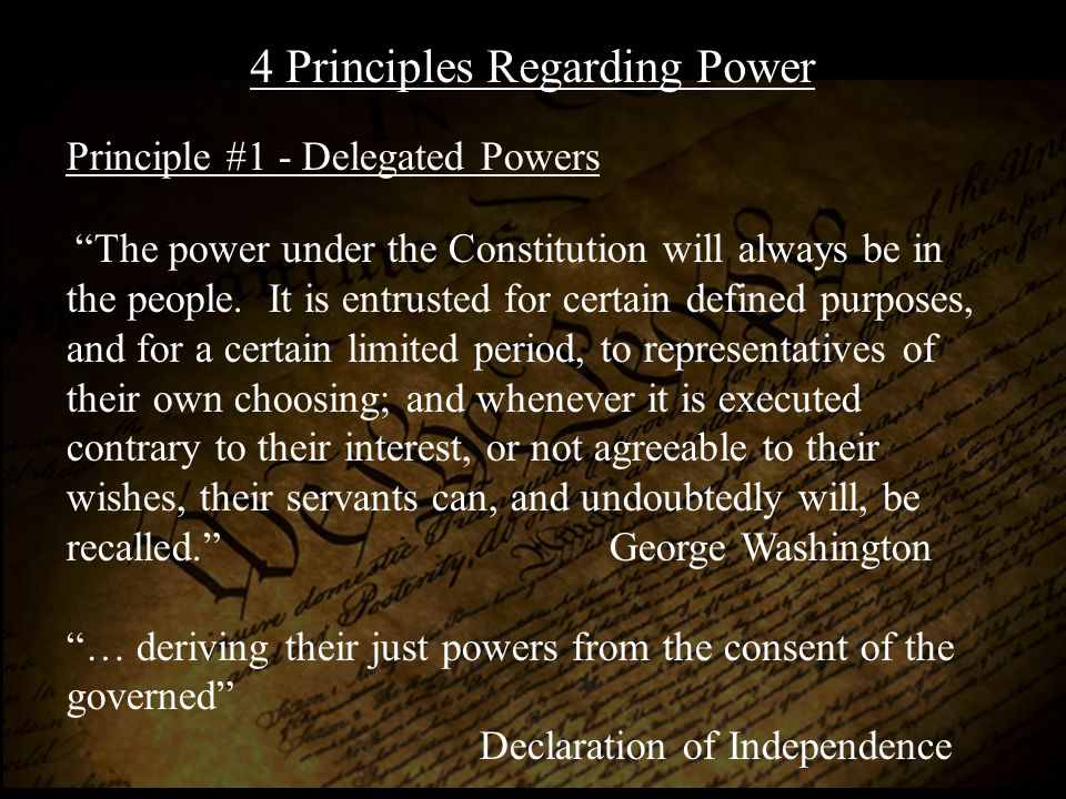 The powers delegated by the proposed Constitution to the Federal Government, are few and defined. James Madison, Federalist #45 4 Principles Regarding Power Principle #2 - Enumeration of Powers To take a single step beyond the boundaries thus specially drawn around the powers of Congress, is to take possession of a boundless field of power not longer susceptible of any definition. Thomas Jefferson
