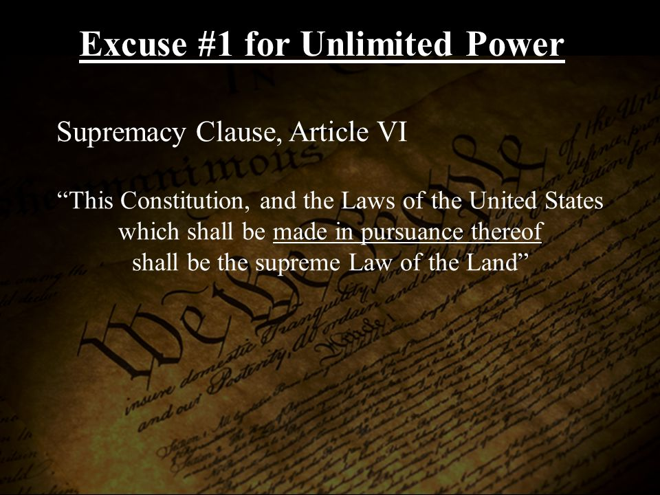 Excuse #1 for Unlimited Power Supremacy Clause, Article VI This Constitution, and the Laws of the United States which shall be made in pursuance thereof shall be the supreme Law of the Land