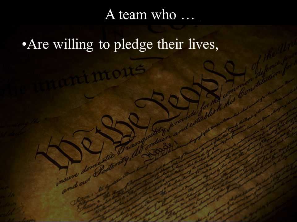 Are willing to pledge their lives, A team who …