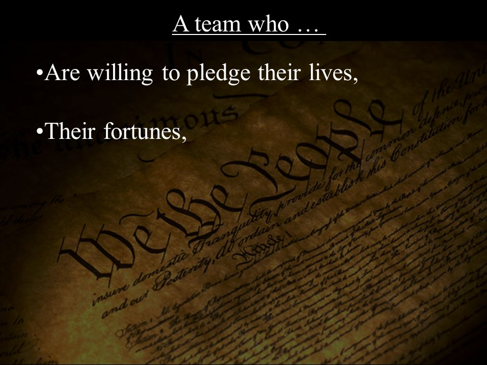 Are willing to pledge their lives, Their fortunes, And their sacred honor! A team who …