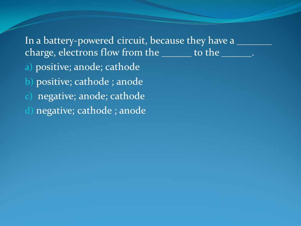 In a battery-powered circuit, because they have a _______ charge, electrons flow from the ______ to the ______.