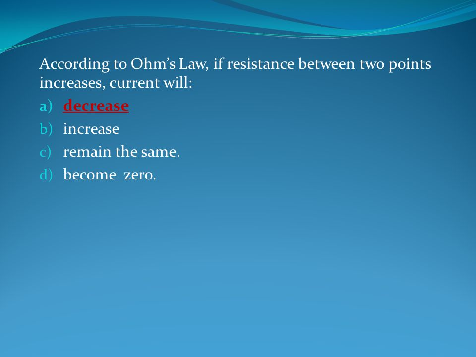 According to Ohm's Law, if resistance between two points increases, current will: a) decrease b) increase c) remain the same.