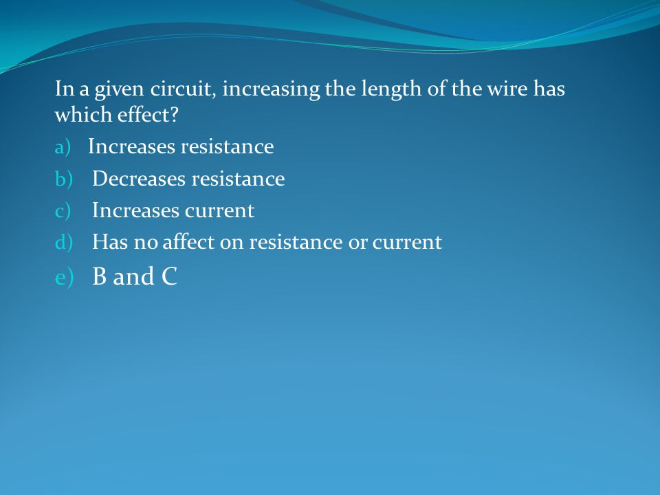 In a given circuit, increasing the length of the wire has which effect.
