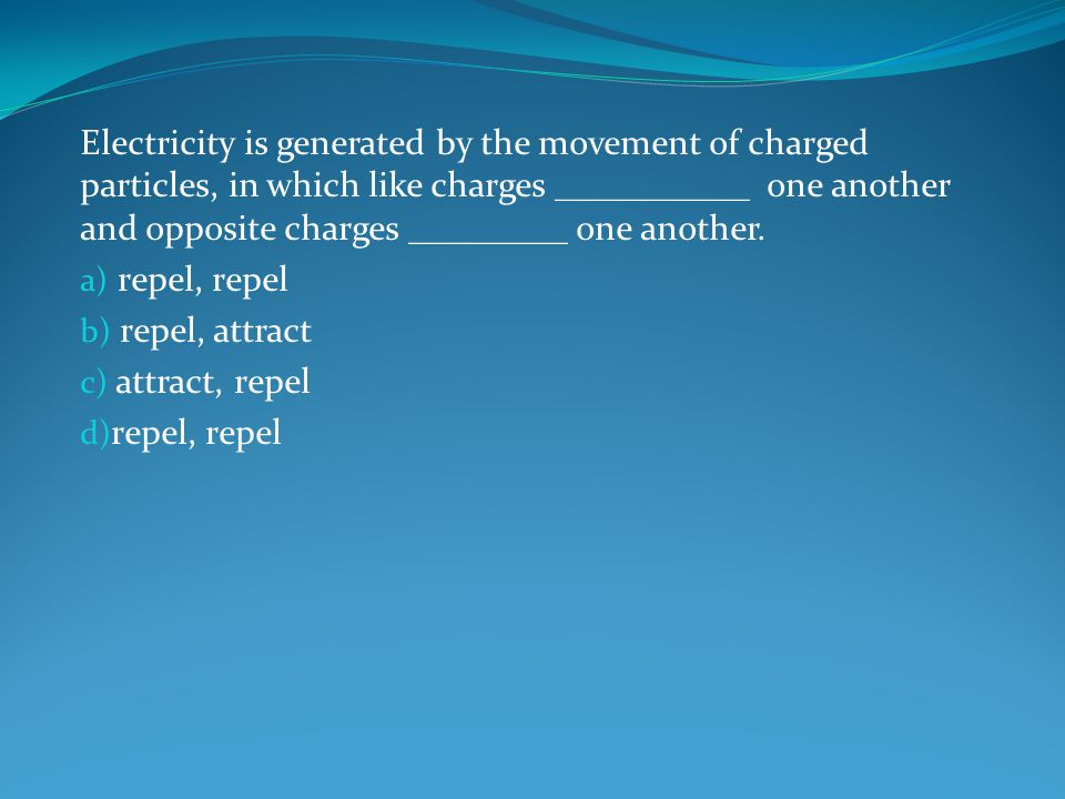 Electricity is generated by the movement of charged particles, in which like charges ___________ one another and opposite charges _________ one another.