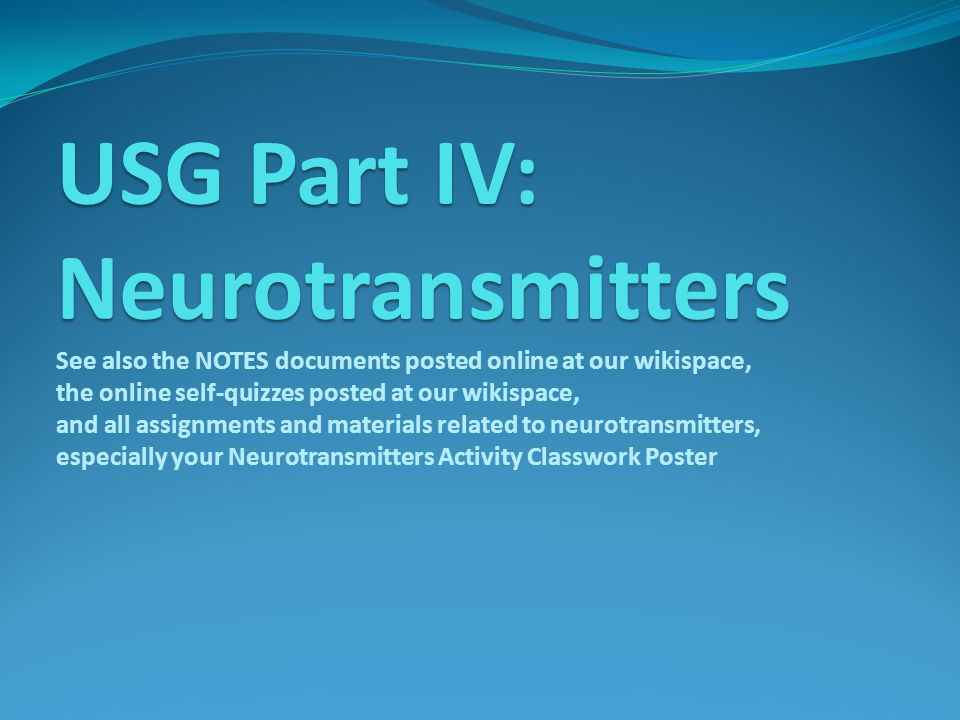 USG Part IV: Neurotransmitters USG Part IV: Neurotransmitters See also the NOTES documents posted online at our wikispace, the online self-quizzes posted at our wikispace, and all assignments and materials related to neurotransmitters, especially your Neurotransmitters Activity Classwork Poster