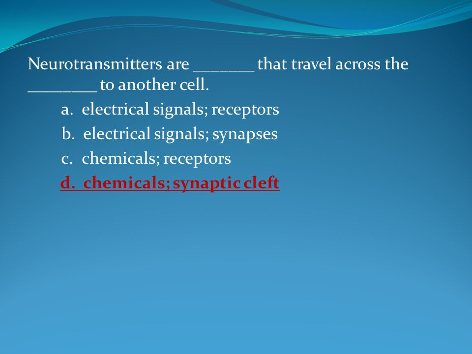 Neurotransmitters are _______ that travel across the ________ to another cell.