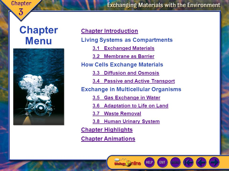 Contents Chapter Introduction Living Systems as Compartments 3.1Exchanged Materials 3.2Membrane as Barrier How Cells Exchange Materials 3.3Diffusion and Osmosis 3.4Passive and Active Transport Exchange in Multicellular Organisms 3.5Gas Exchange in Water 3.6Adaptation to Life on Land 3.7Waste Removal 3.8Human Urinary System Chapter Highlights Chapter Animations Chapter Menu