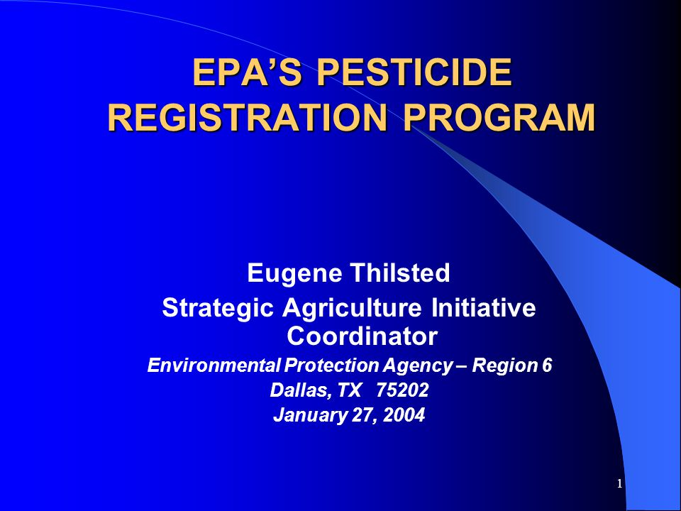 1 EPA'S PESTICIDE REGISTRATION PROGRAM Eugene Thilsted Strategic Agriculture Initiative Coordinator Environmental Protection Agency – Region 6 Dallas, TX 75202 January 27, 2004