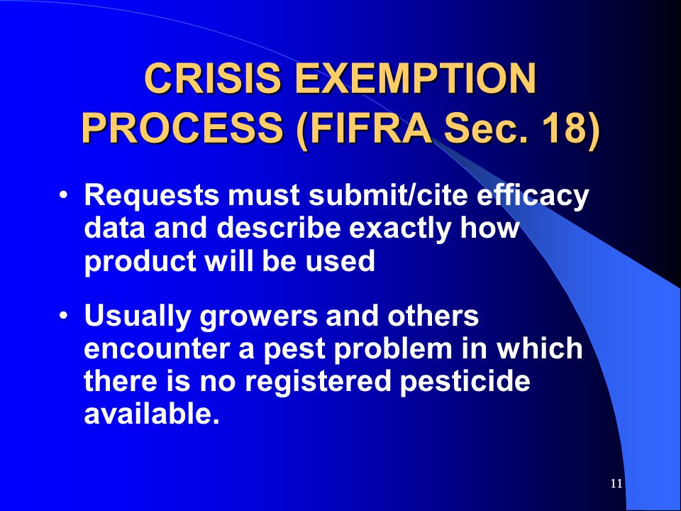 11 CRISIS EXEMPTION PROCESS (FIFRA Sec. 18) Requests must submit/cite efficacy data and describe exactly how product will be used Usually growers and