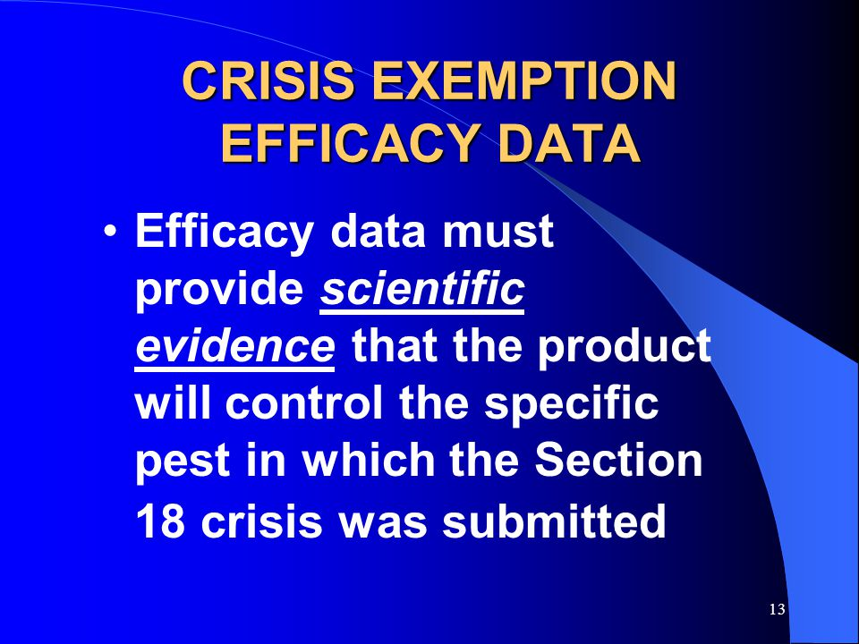 13 CRISIS EXEMPTION EFFICACY DATA Efficacy data must provide scientific evidence that the product will control the specific pest in which the Section 18 crisis was submitted