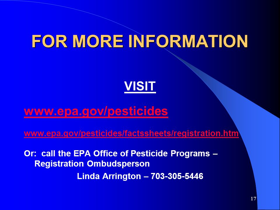 17 FOR MORE INFORMATION VISIT www.epa.gov/pesticides www.epa.gov/pesticides/factssheets/registration.htm Or: call the EPA Office of Pesticide Programs – Registration Ombudsperson Linda Arrington – 703-305-5446
