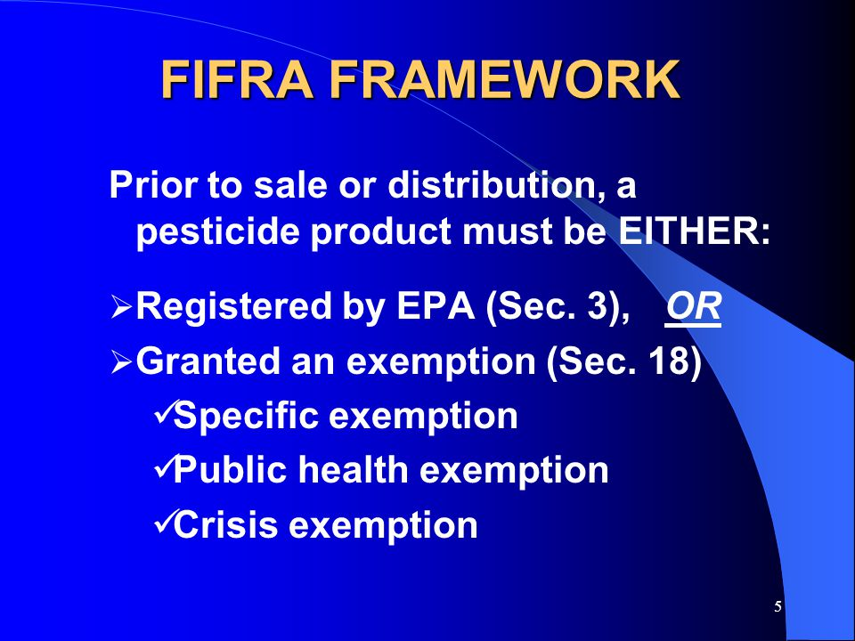 5 FIFRA FRAMEWORK Prior to sale or distribution, a pesticide product must be EITHER:  Registered by EPA (Sec. 3),OR  Granted an exemption (Sec. 18)