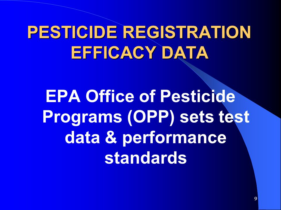 9 PESTICIDE REGISTRATION EFFICACY DATA EPA Office of Pesticide Programs (OPP) sets test data & performance standards