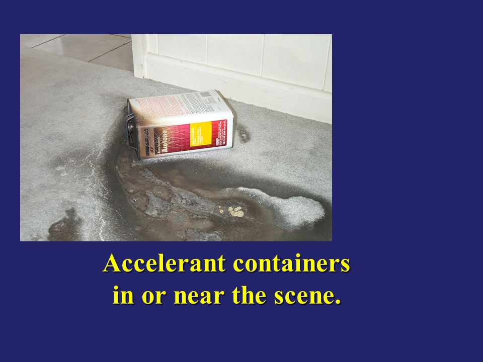 Accelerant containers in or near the scene.