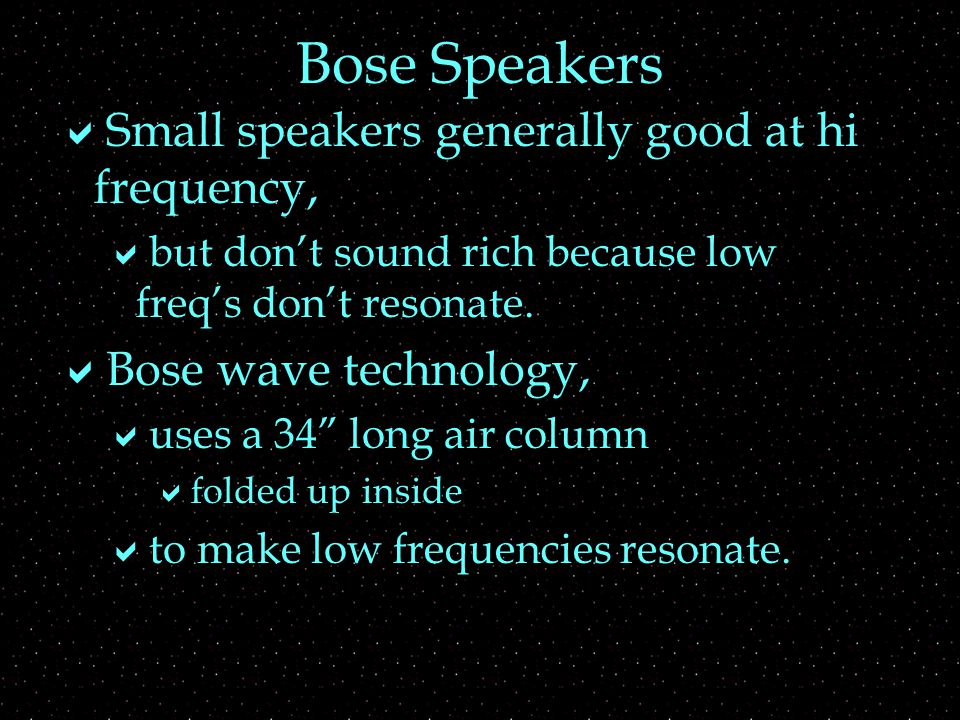 Bose Speakers  Small speakers generally good at hi frequency,  but don't sound rich because low freq's don't resonate.
