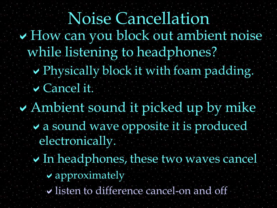 Noise Cancellation  How can you block out ambient noise while listening to headphones.