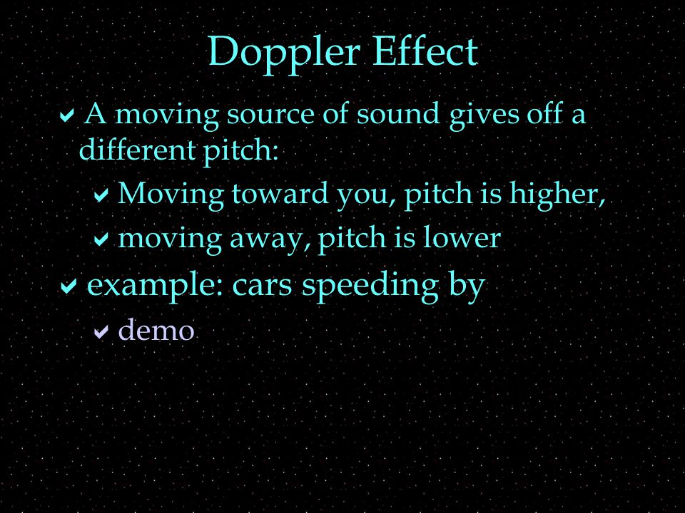 Doppler Effect  A moving source of sound gives off a different pitch:  Moving toward you, pitch is higher,  moving away, pitch is lower  example: cars speeding by  demo