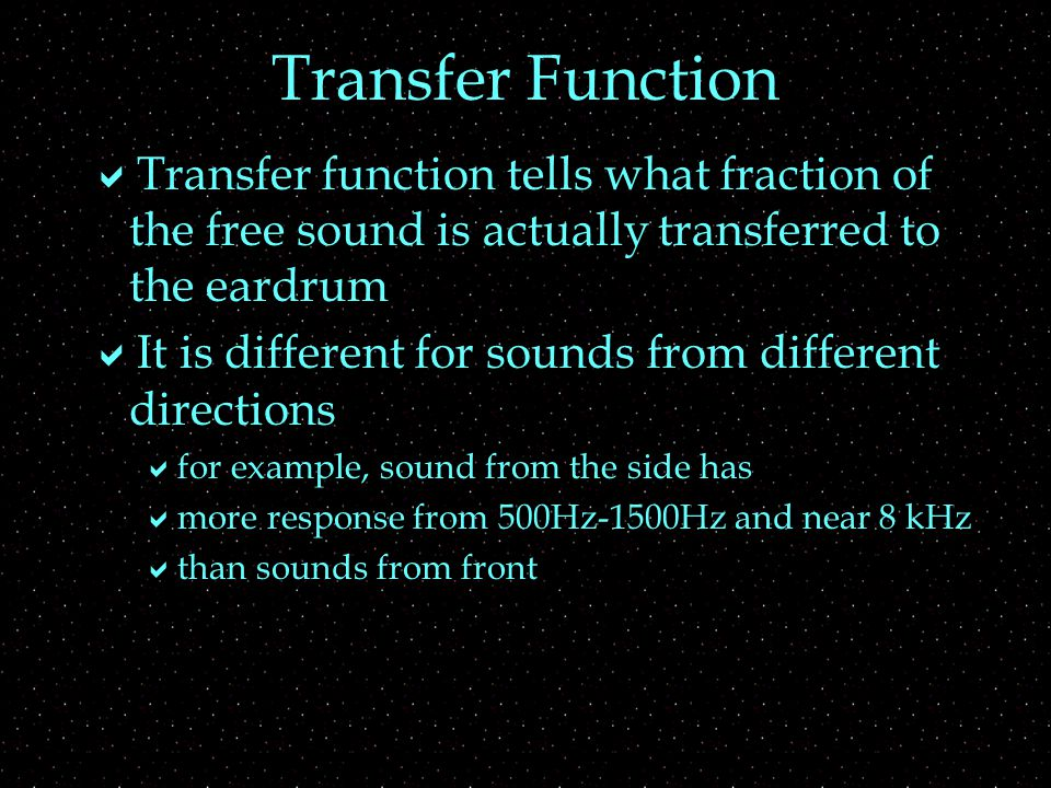 Transfer Function  Transfer function tells what fraction of the free sound is actually transferred to the eardrum  It is different for sounds from different directions  for example, sound from the side has  more response from 500Hz-1500Hz and near 8 kHz  than sounds from front