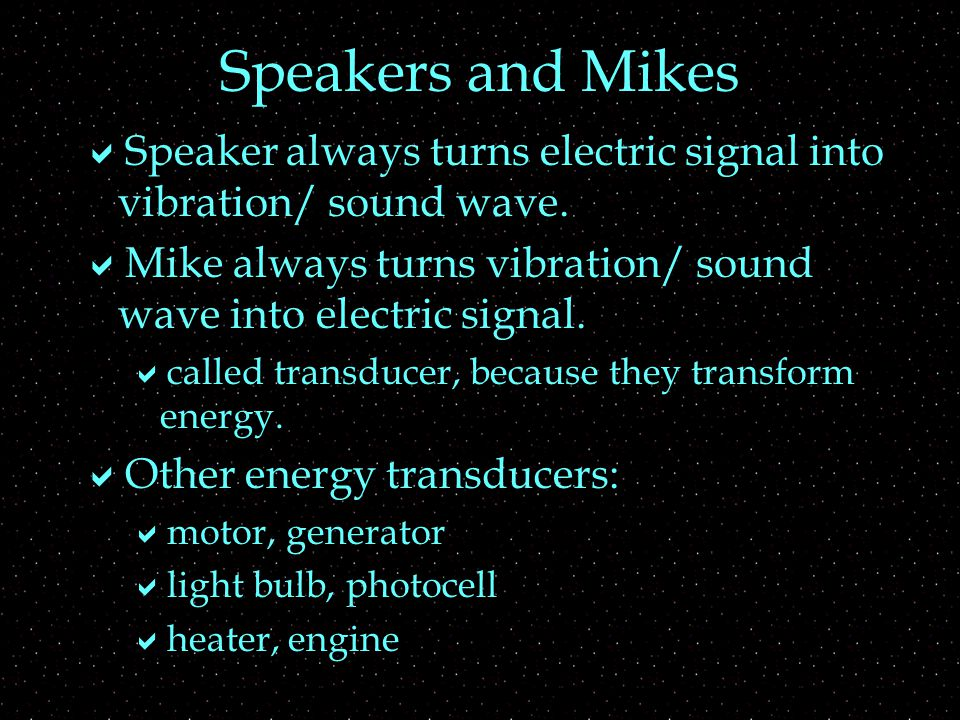 Speakers and Mikes  Speaker always turns electric signal into vibration/ sound wave.
