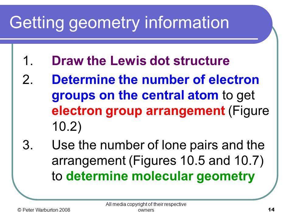 © Peter Warburton 2008 All media copyright of their respective owners14 Getting geometry information 1.Draw the Lewis dot structure 2.Determine the number of electron groups on the central atom to get electron group arrangement (Figure 10.2) 3.Use the number of lone pairs and the arrangement (Figures 10.5 and 10.7) to determine molecular geometry