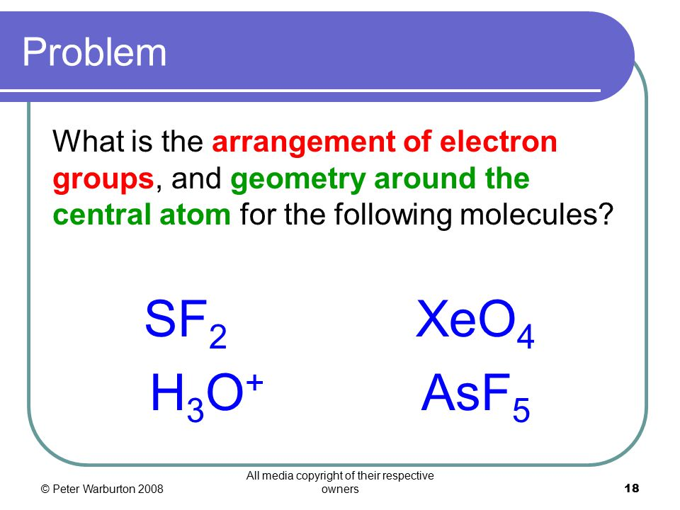 © Peter Warburton 2008 All media copyright of their respective owners18 Problem What is the arrangement of electron groups, and geometry around the central atom for the following molecules.