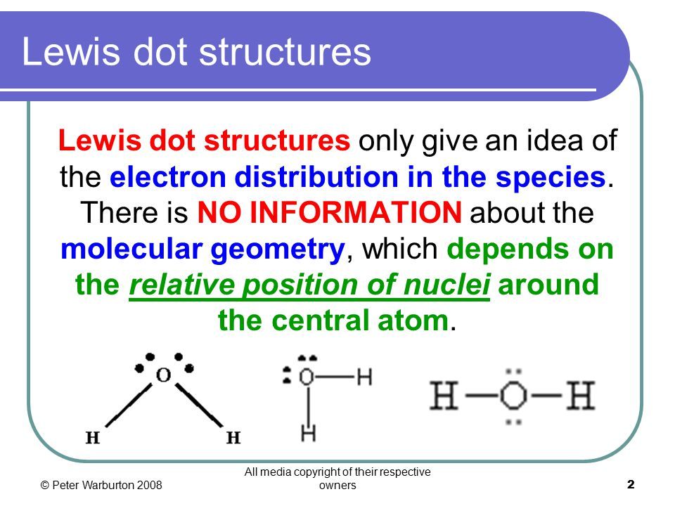 © Peter Warburton 2008 All media copyright of their respective owners2 Lewis dot structures Lewis dot structures only give an idea of the electron distribution in the species.