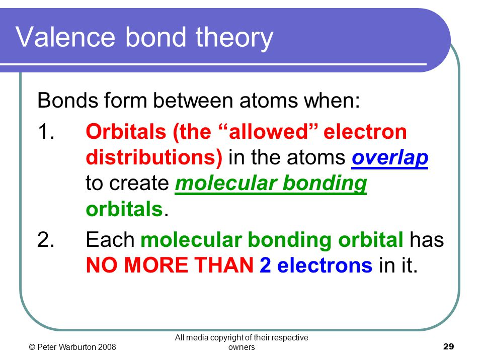 © Peter Warburton 2008 All media copyright of their respective owners29 Valence bond theory Bonds form between atoms when: 1.Orbitals (the allowed electron distributions) in the atoms overlap to create molecular bonding orbitals.