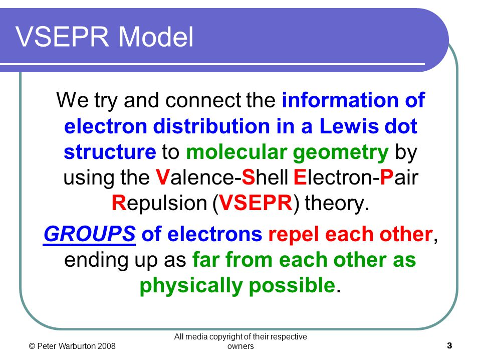 © Peter Warburton 2008 All media copyright of their respective owners3 VSEPR Model We try and connect the information of electron distribution in a Lewis dot structure to molecular geometry by using the Valence-Shell Electron-Pair Repulsion (VSEPR) theory.