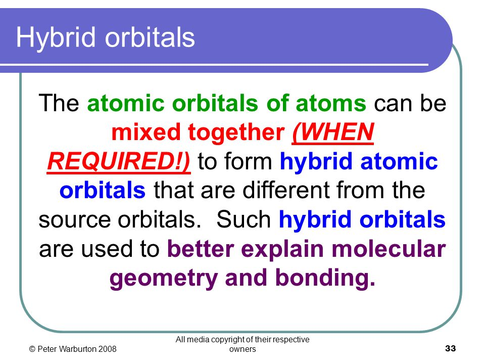 © Peter Warburton 2008 All media copyright of their respective owners33 Hybrid orbitals The atomic orbitals of atoms can be mixed together (WHEN REQUIRED!) to form hybrid atomic orbitals that are different from the source orbitals.
