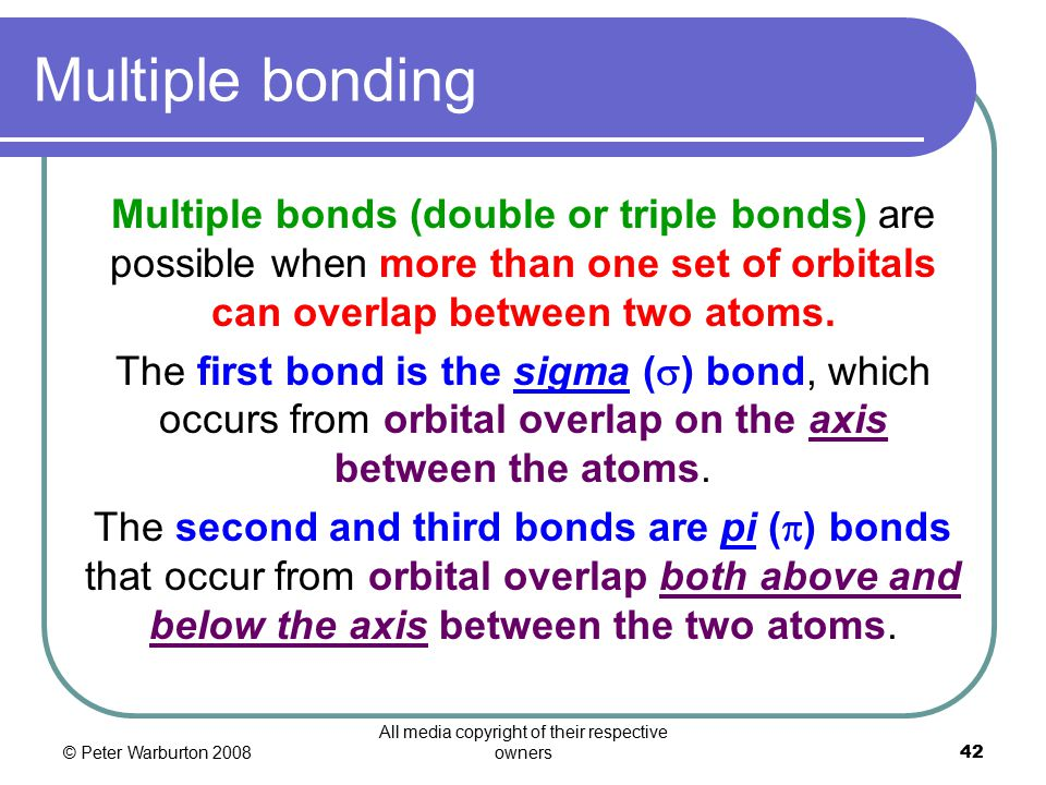 © Peter Warburton 2008 All media copyright of their respective owners42 Multiple bonding Multiple bonds (double or triple bonds) are possible when more than one set of orbitals can overlap between two atoms.
