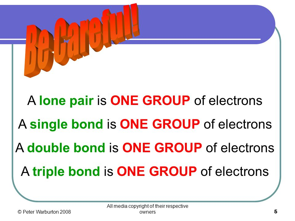 © Peter Warburton 2008 All media copyright of their respective owners5 A lone pair is ONE GROUP of electrons A single bond is ONE GROUP of electrons A double bond is ONE GROUP of electrons A triple bond is ONE GROUP of electrons