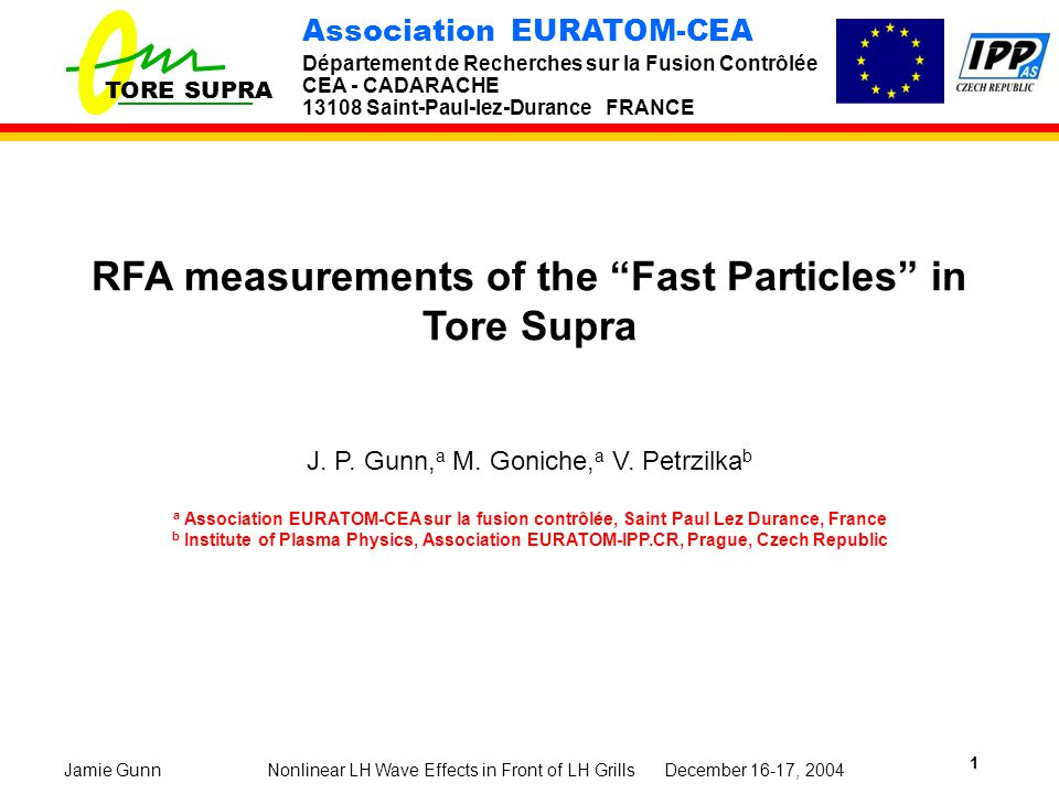 TORE SUPRA Association EURATOM-CEA Département de Recherches sur la Fusion Contrôlée CEA - CADARACHE 13108 Saint-Paul-lez-Durance FRANCE Nonlinear LH Wave Effects in Front of LH Grills December 16-17, 2004Jamie Gunn 1 RFA measurements of the Fast Particles in Tore Supra J.